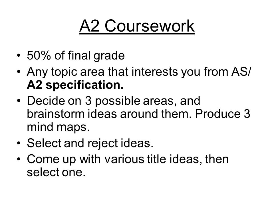 A2 Coursework 50% of final grade Any topic area that interests you from AS/ A2 specification.