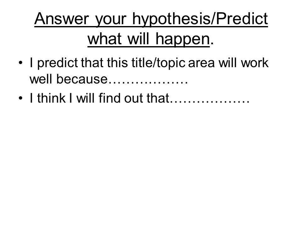 Answer your hypothesis/Predict what will happen. I predict that this title/topic area will work well because……………… I think I will find out that………………