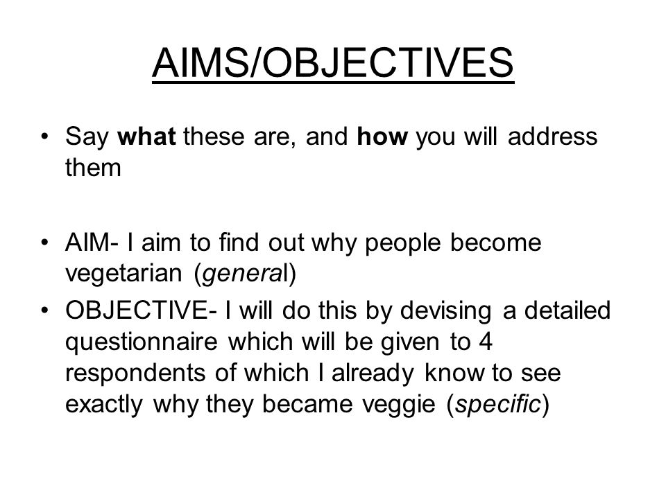 AIMS/OBJECTIVES Say what these are, and how you will address them AIM- I aim to find out why people become vegetarian (general) OBJECTIVE- I will do this by devising a detailed questionnaire which will be given to 4 respondents of which I already know to see exactly why they became veggie (specific)