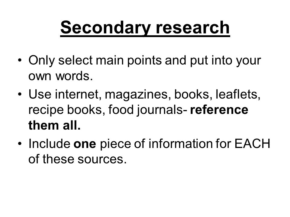 Secondary research Only select main points and put into your own words. Use internet, magazines, books, leaflets, recipe books, food journals- referen