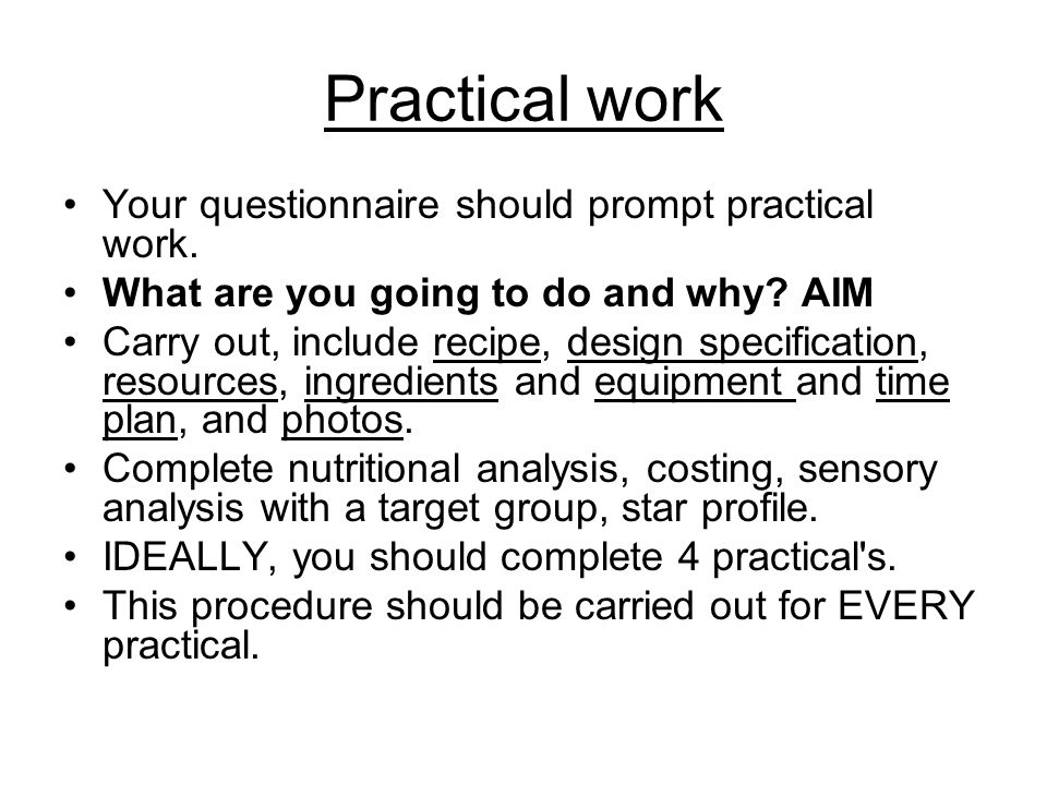 Practical work Your questionnaire should prompt practical work. What are you going to do and why? AIM Carry out, include recipe, design specification,