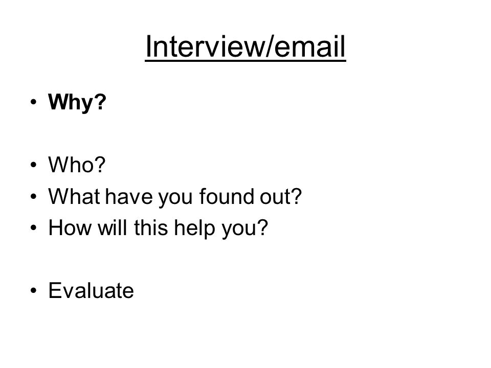 Interview/email Why? Who? What have you found out? How will this help you? Evaluate