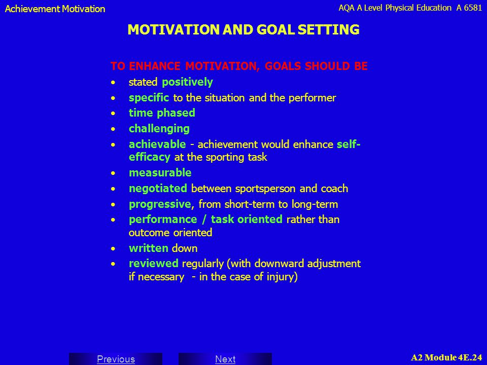 AQA A Level Physical Education A 6581 Next Previous A2 Module 4E.24 MOTIVATION AND GOAL SETTING TO ENHANCE MOTIVATION, GOALS SHOULD BE stated positive