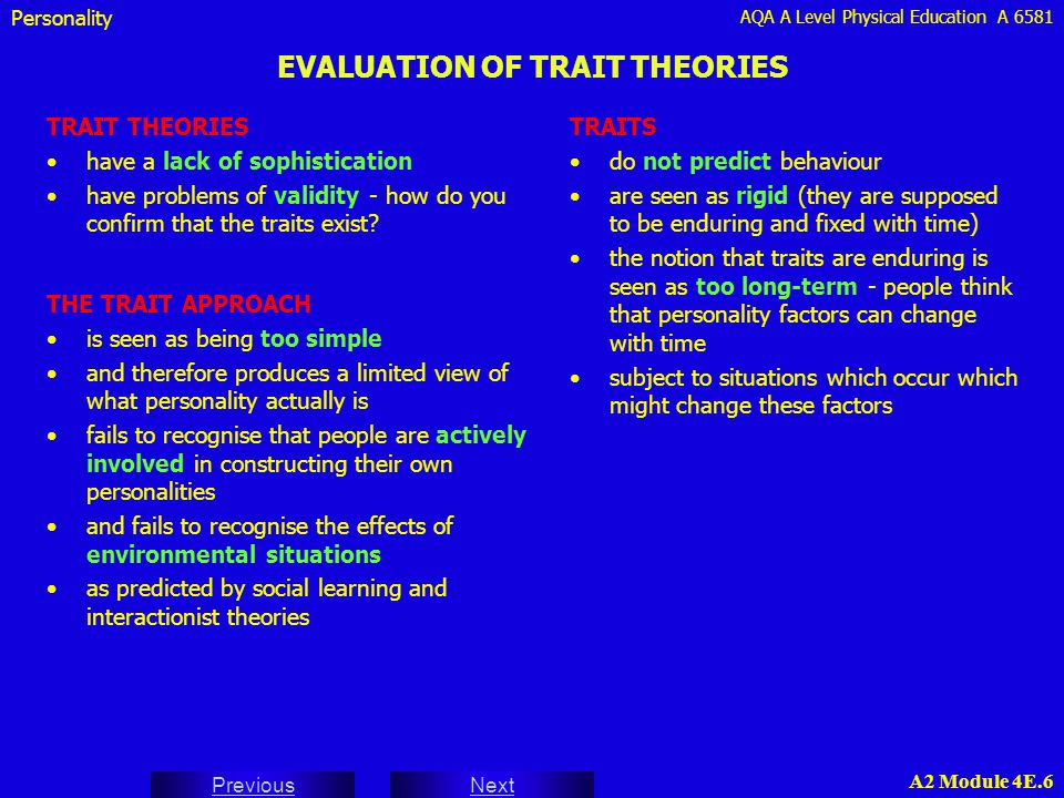 AQA A Level Physical Education A 6581 Next Previous A2 Module 4E.6 EVALUATION OF TRAIT THEORIES THE TRAIT APPROACH is seen as being too simple and the