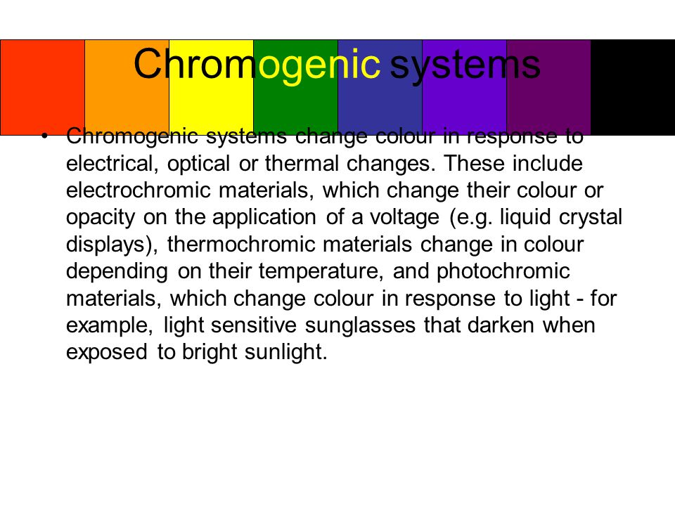Chromogenic systems Chromogenic systems change colour in response to electrical, optical or thermal changes.