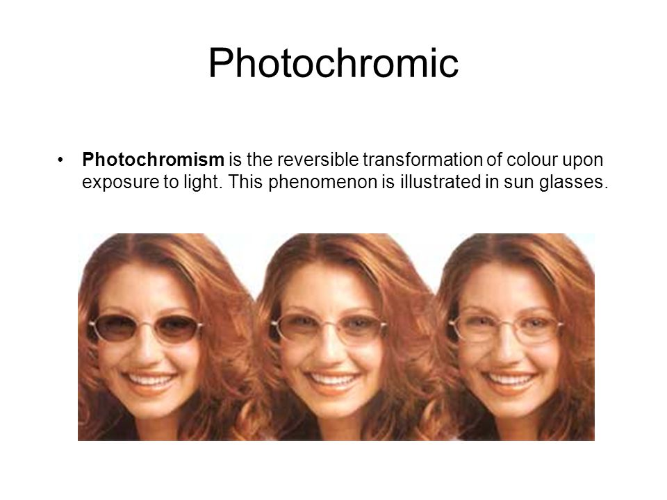 Photochromic Photochromism is the reversible transformation of colour upon exposure to light.