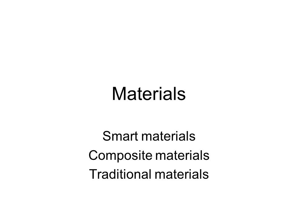 Materials Smart materials Composite materials Traditional materials