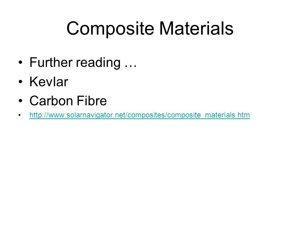 Composite Materials Further reading … Kevlar Carbon Fibre http://www.solarnavigator.net/composites/composite_materials.htm