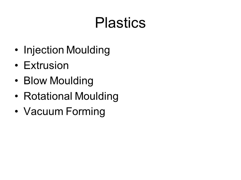 Plastics Injection Moulding Extrusion Blow Moulding Rotational Moulding Vacuum Forming