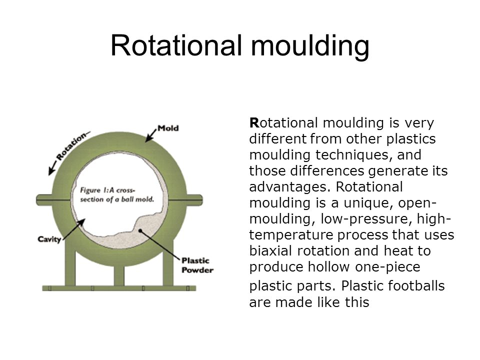 Rotational moulding Rotational moulding is very different from other plastics moulding techniques, and those differences generate its advantages.
