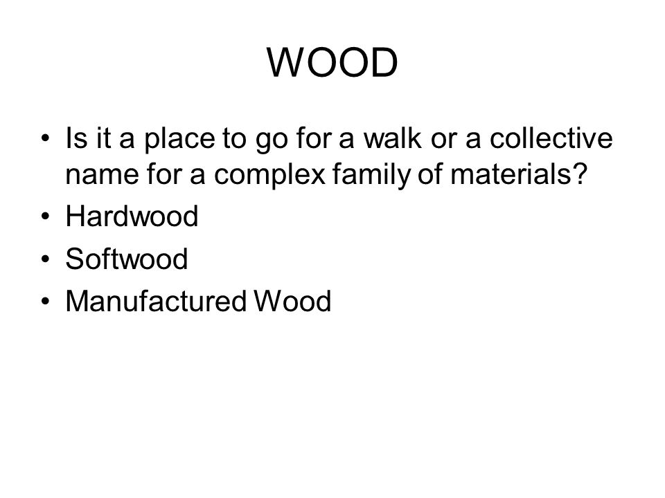 WOOD Is it a place to go for a walk or a collective name for a complex family of materials.