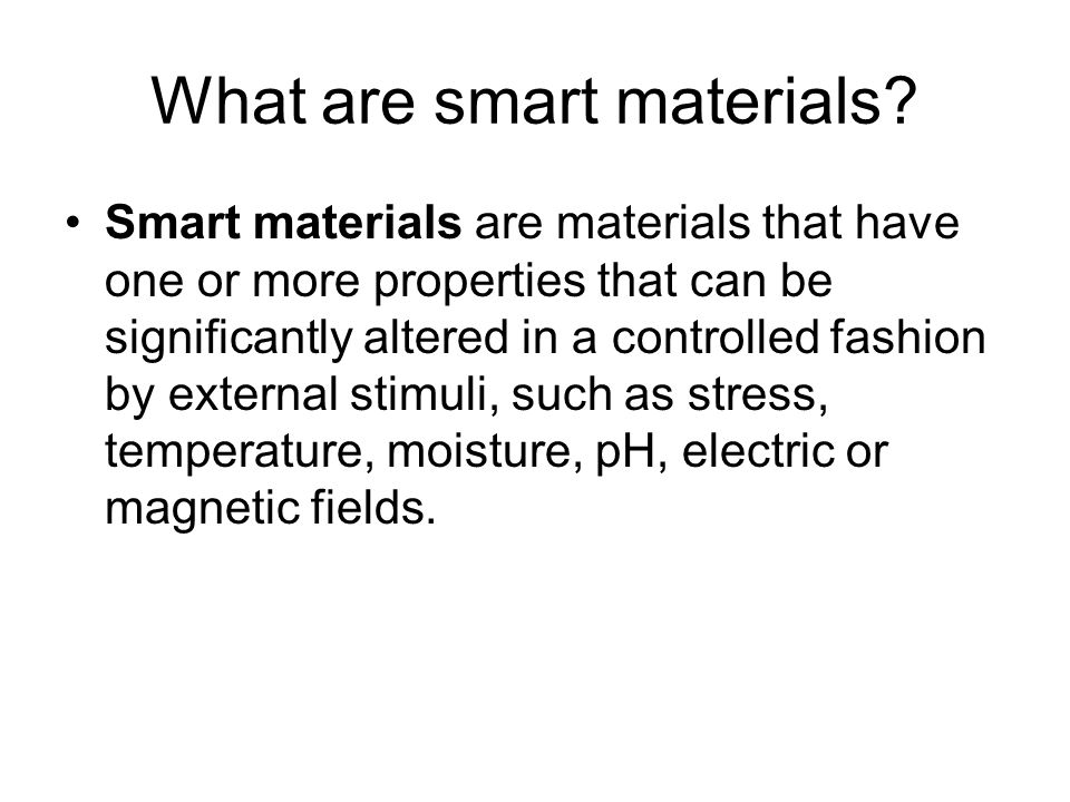 What are smart materials? Smart materials are materials that have one or more properties that can be significantly altered in a controlled fashion by
