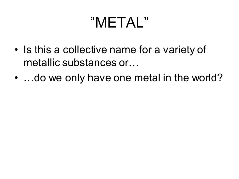 METAL Is this a collective name for a variety of metallic substances or… …do we only have one metal in the world