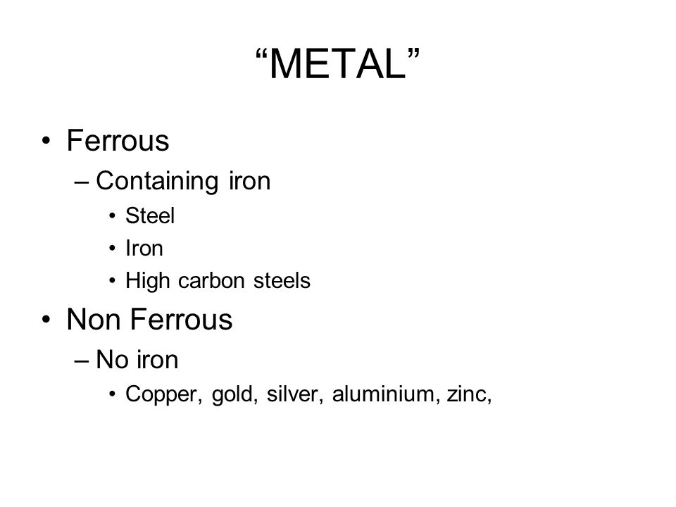 METAL Ferrous –Containing iron Steel Iron High carbon steels Non Ferrous –No iron Copper, gold, silver, aluminium, zinc,