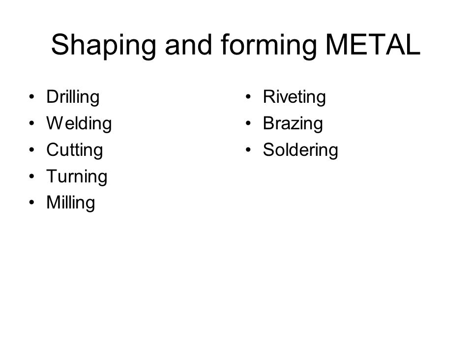 Shaping and forming METAL Drilling Welding Cutting Turning Milling Riveting Brazing Soldering