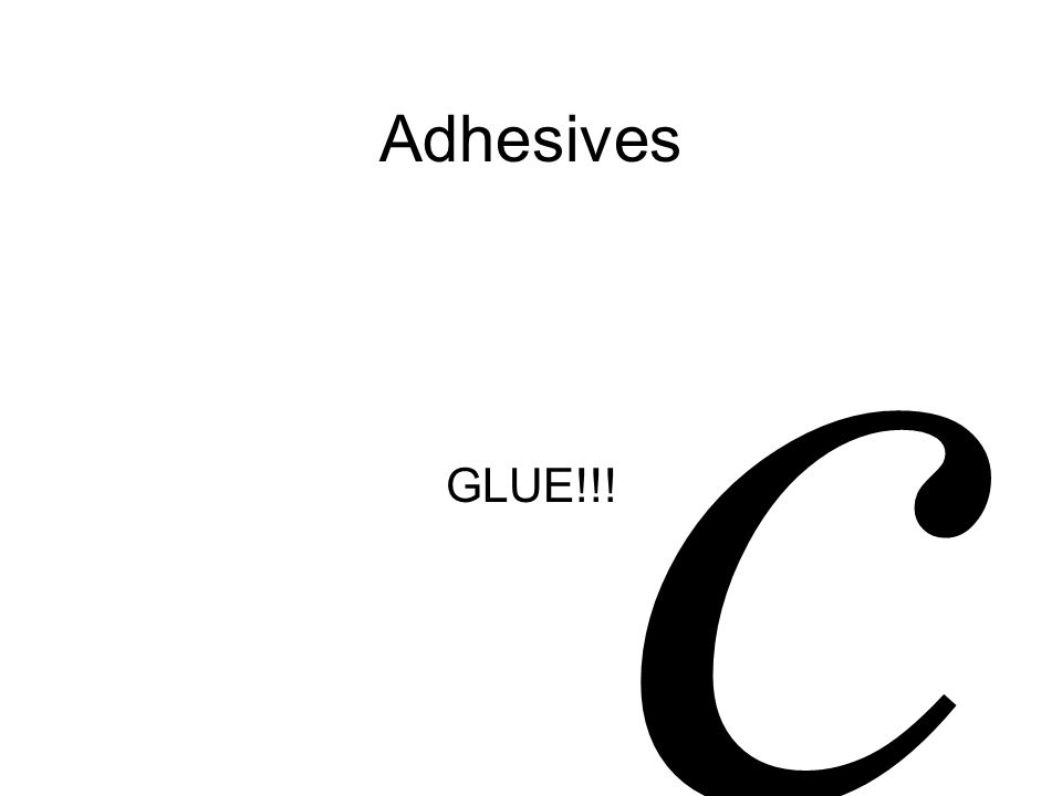 Adhesives GLUE!!! c