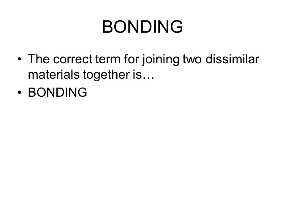 BONDING The correct term for joining two dissimilar materials together is… BONDING