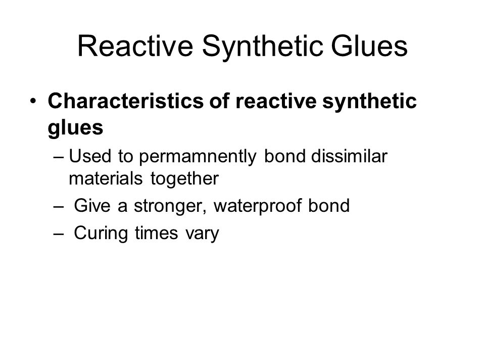 Reactive Synthetic Glues Characteristics of reactive synthetic glues –Used to permamnently bond dissimilar materials together – Give a stronger, waterproof bond – Curing times vary