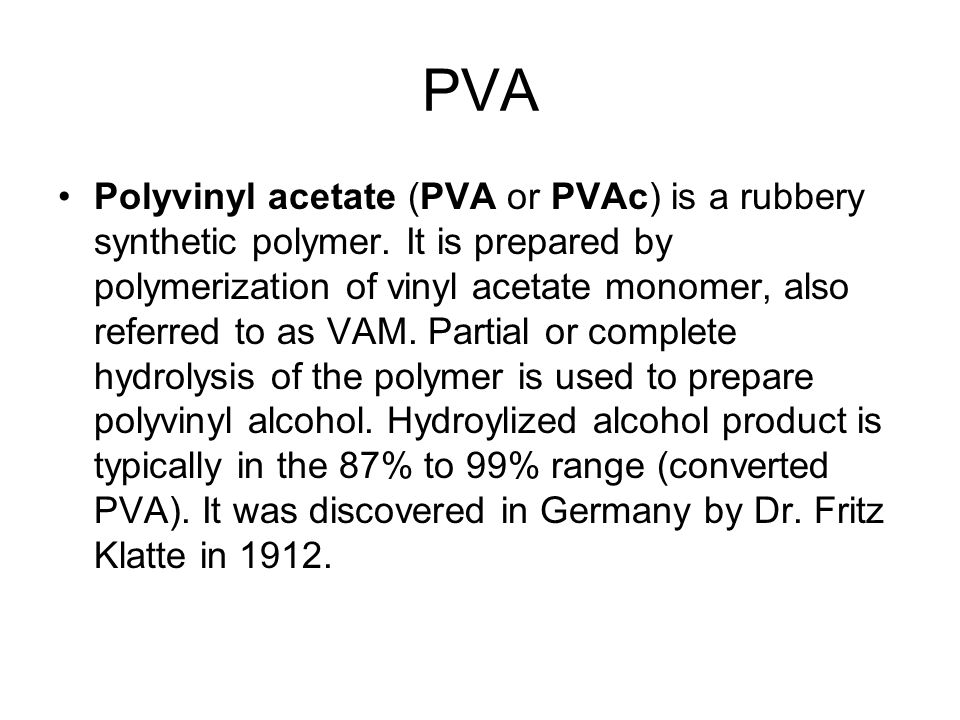 PVA Polyvinyl acetate (PVA or PVAc) is a rubbery synthetic polymer.