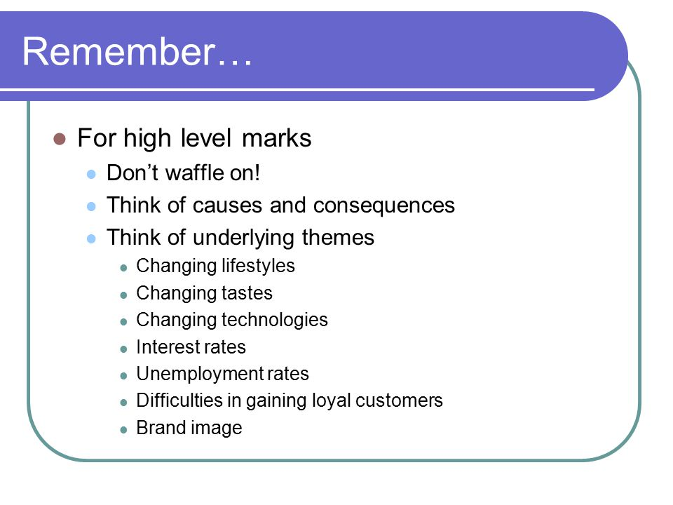 Remember… For high level marks Don't waffle on.