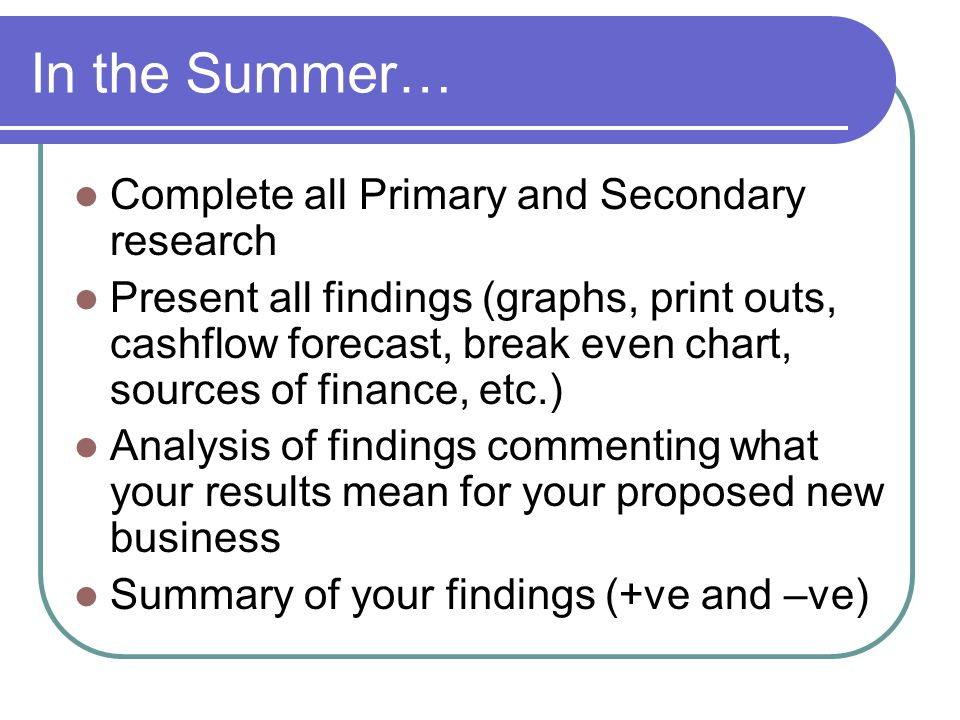 In the Summer… Complete all Primary and Secondary research Present all findings (graphs, print outs, cashflow forecast, break even chart, sources of finance, etc.) Analysis of findings commenting what your results mean for your proposed new business Summary of your findings (+ve and –ve)