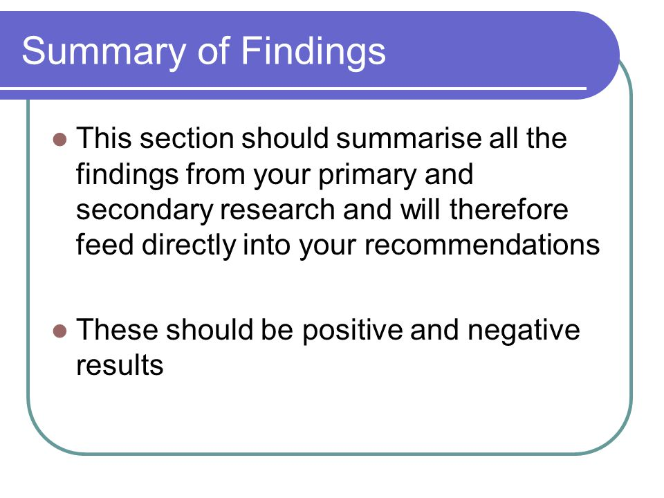 Summary of Findings This section should summarise all the findings from your primary and secondary research and will therefore feed directly into your recommendations These should be positive and negative results