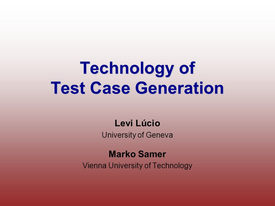 Technology of Test Case Generation Levi Lúcio University of Geneva Marko Samer Vienna University of Technology
