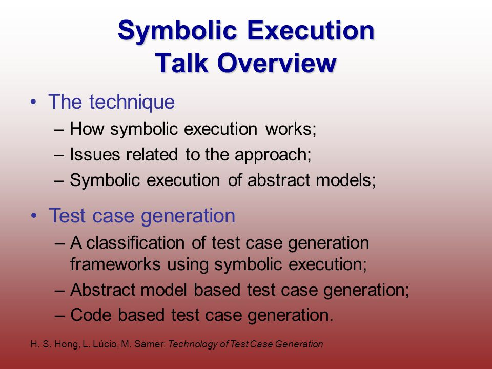 H. S. Hong, L. Lúcio, M. Samer: Technology of Test Case Generation Symbolic Execution Talk Overview The technique –How symbolic execution works; –Issu