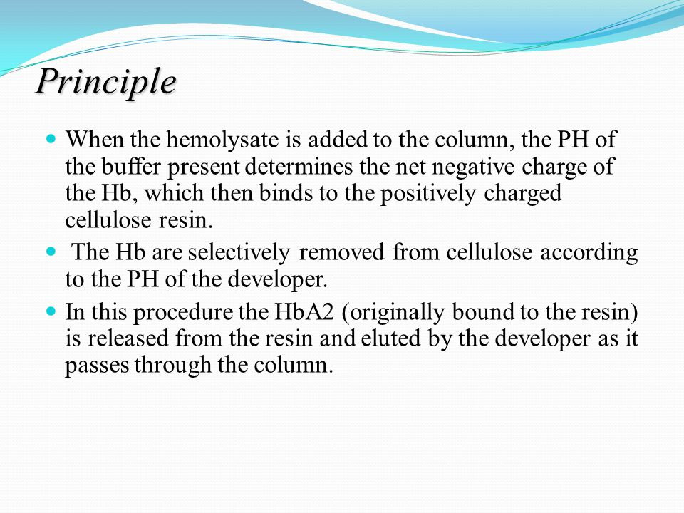 Principle When the hemolysate is added to the column, the PH of the buffer present determines the net negative charge of the Hb, which then binds to the positively charged cellulose resin.