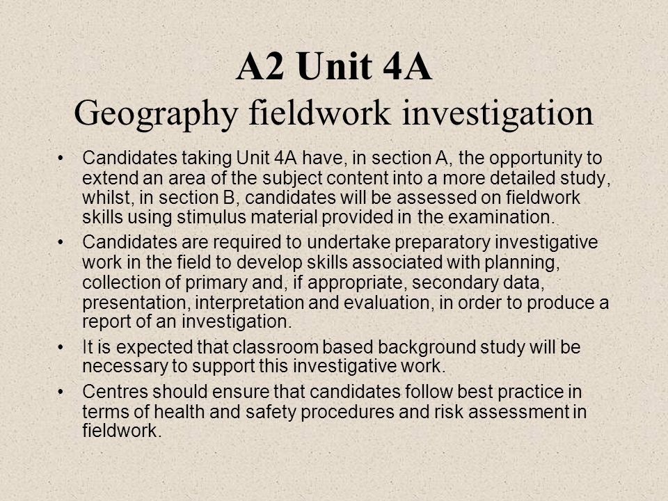 A2 Unit 4A Geography fieldwork investigation Candidates taking Unit 4A have, in section A, the opportunity to extend an area of the subject content in