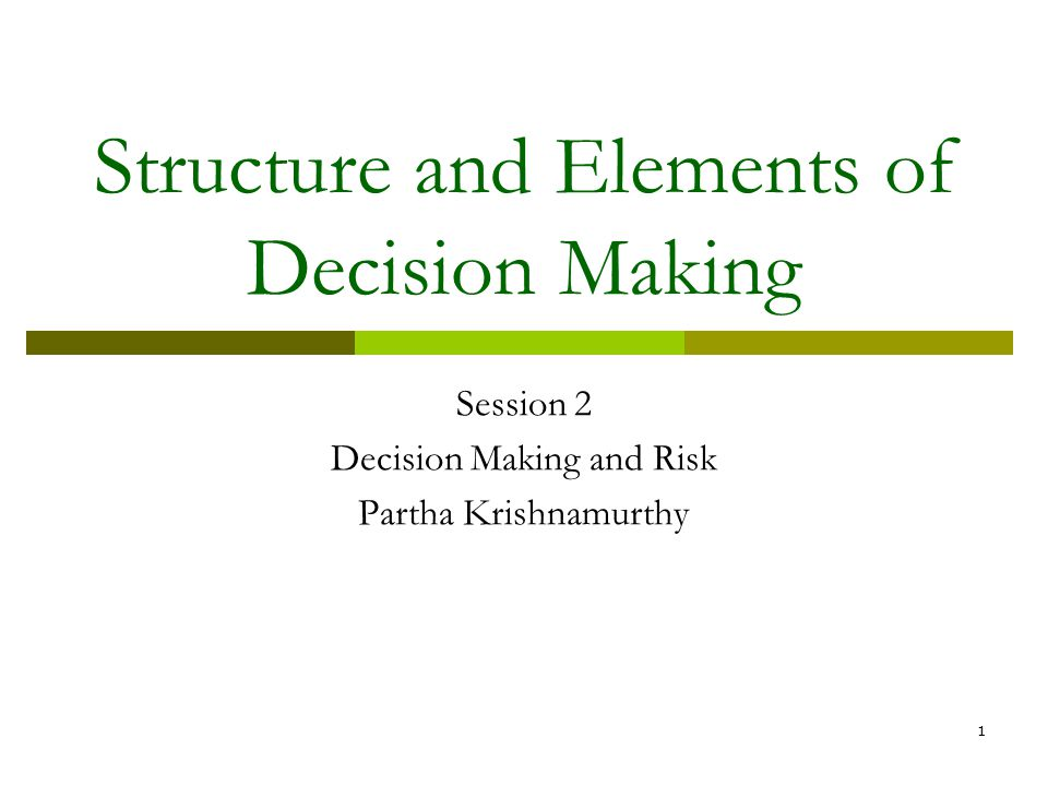 1 Structure and Elements of Decision Making Session 2 Decision Making and Risk Partha Krishnamurthy