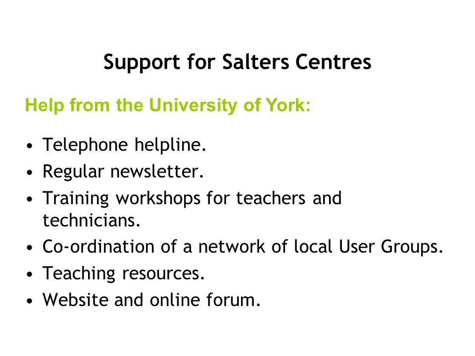 Telephone helpline. Regular newsletter. Training workshops for teachers and technicians. Co-ordination of a network of local User Groups. Teaching res