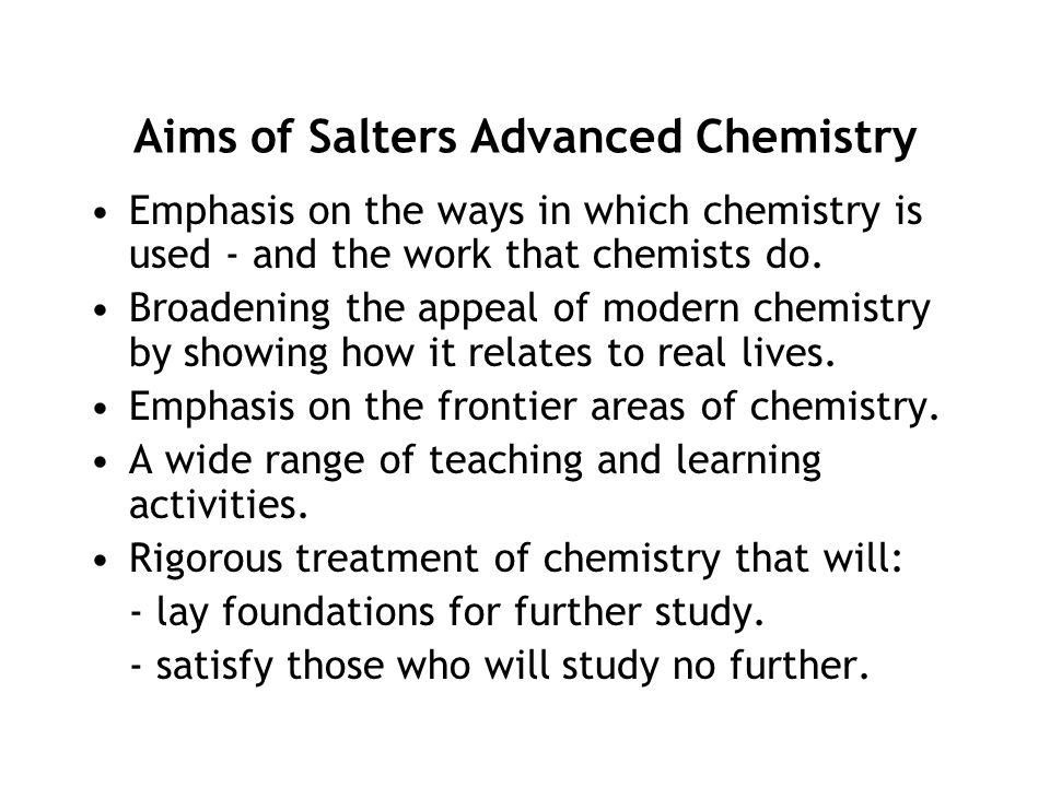 Aims of Salters Advanced Chemistry Emphasis on the ways in which chemistry is used - and the work that chemists do. Broadening the appeal of modern ch