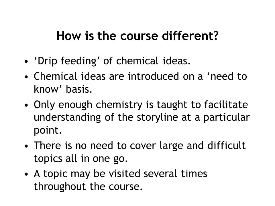 How is the course different? 'Drip feeding' of chemical ideas. Chemical ideas are introduced on a 'need to know' basis. Only enough chemistry is taugh
