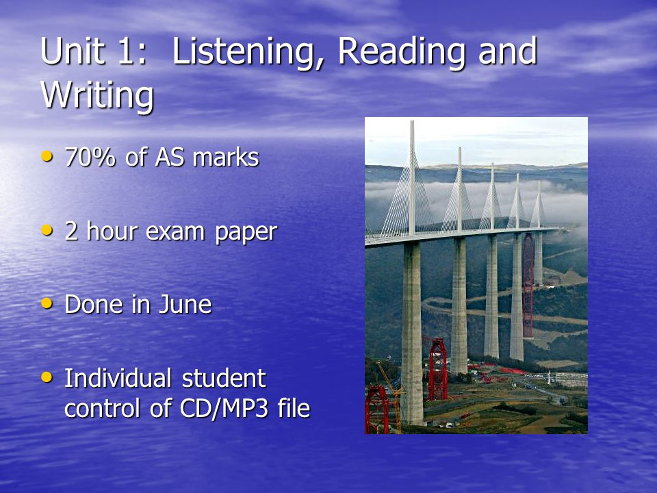 Unit 1: Listening, Reading and Writing 70% of AS marks 70% of AS marks 2 hour exam paper 2 hour exam paper Done in June Done in June Individual student control of CD/MP3 file Individual student control of CD/MP3 file