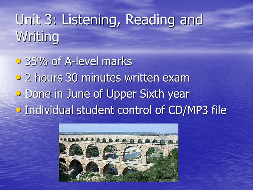 Unit 3: Listening, Reading and Writing 35% of A-level marks 35% of A-level marks 2 hours 30 minutes written exam 2 hours 30 minutes written exam Done in June of Upper Sixth year Done in June of Upper Sixth year Individual student control of CD/MP3 file Individual student control of CD/MP3 file