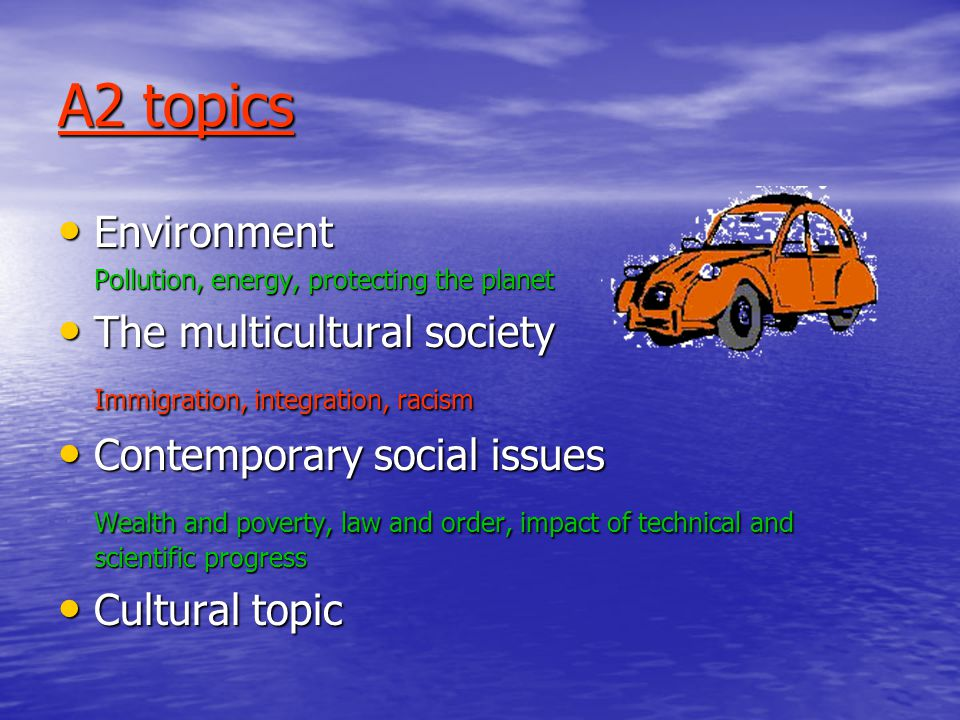 A2 topics Environment Environment Pollution, energy, protecting the planet The multicultural society The multicultural society Immigration, integration, racism Contemporary social issues Contemporary social issues Wealth and poverty, law and order, impact of technical and scientific progress Cultural topic Cultural topic
