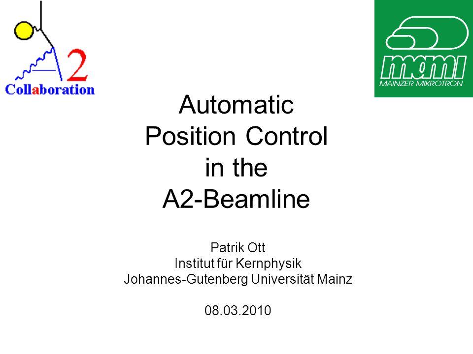 Automatic Position Control in the A2-Beamline Patrik Ott Institut für Kernphysik Johannes-Gutenberg Universität Mainz 08.03.2010