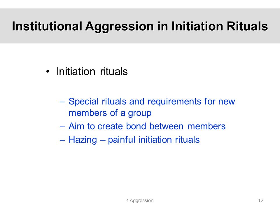 4 Aggression 12 Institutional Aggression in Initiation Rituals Initiation rituals –Special rituals and requirements for new members of a group –Aim to