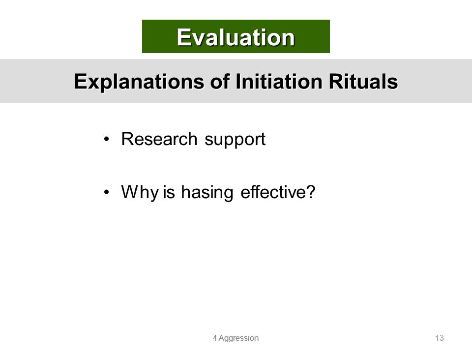 4 Aggression 13 Explanations of Initiation Rituals Research support Why is hasing effective? Evaluation