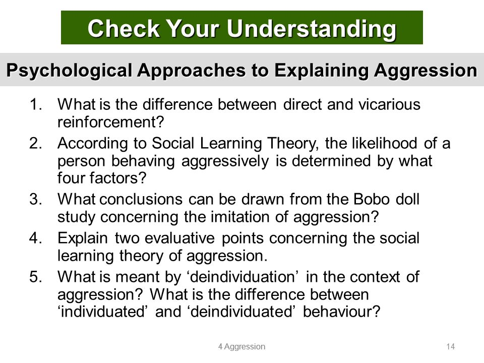 4 Aggression 14 Psychological Approaches to Explaining Aggression 1.What is the difference between direct and vicarious reinforcement? 2.According to
