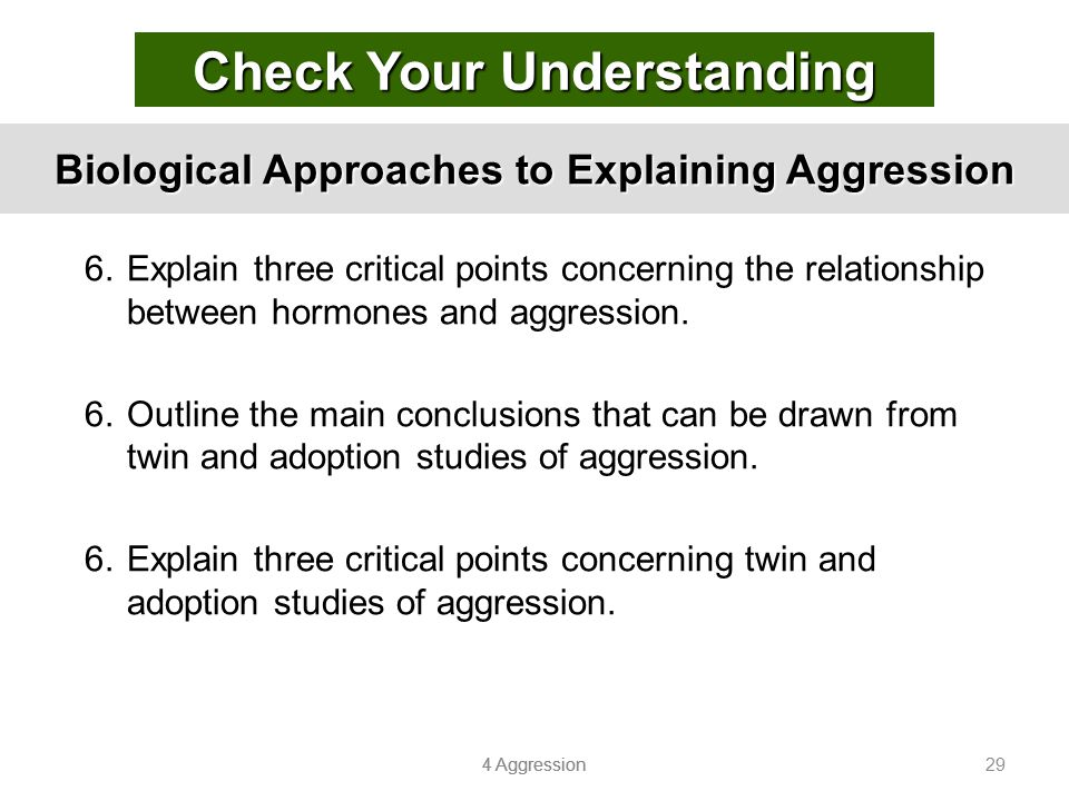 4 Aggression 29 Biological Approaches to Explaining Aggression 6.Explain three critical points concerning the relationship between hormones and aggres