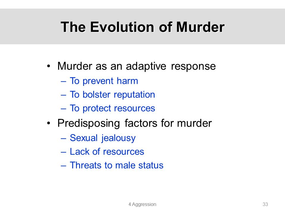 4 Aggression 33 The Evolution of Murder Murder as an adaptive response –To prevent harm –To bolster reputation –To protect resources Predisposing fact