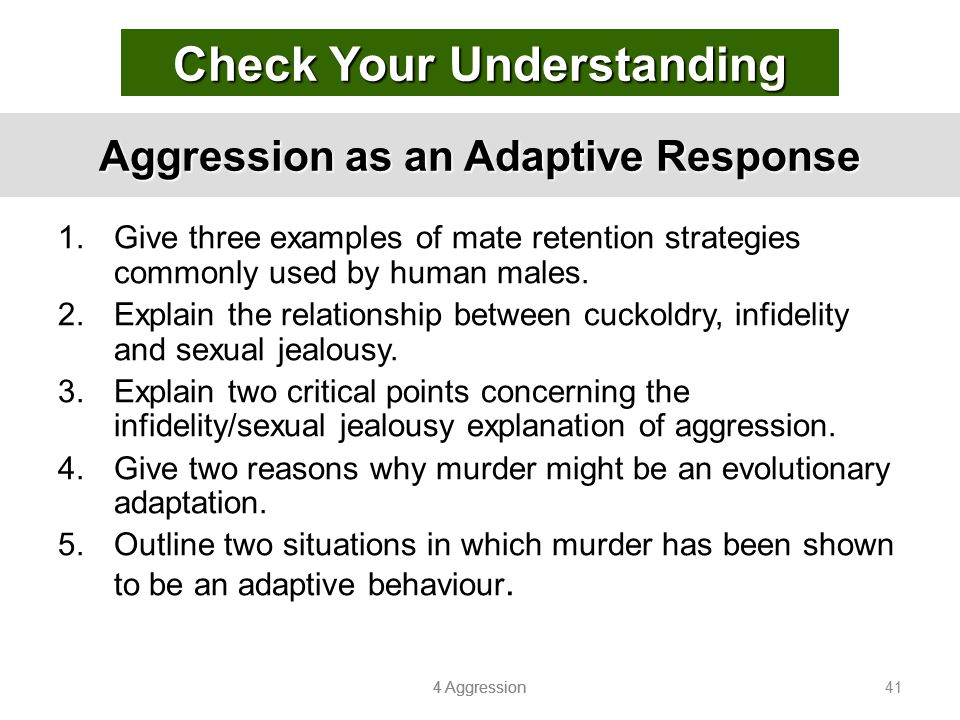 4 Aggression 41 Aggression as an Adaptive Response 1.Give three examples of mate retention strategies commonly used by human males. 2.Explain the rela