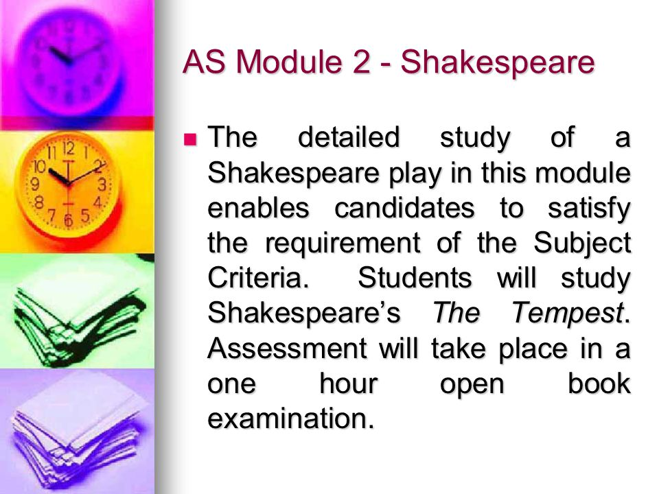 AS Module 2 - Shakespeare The detailed study of a Shakespeare play in this module enables candidates to satisfy the requirement of the Subject Criteria.