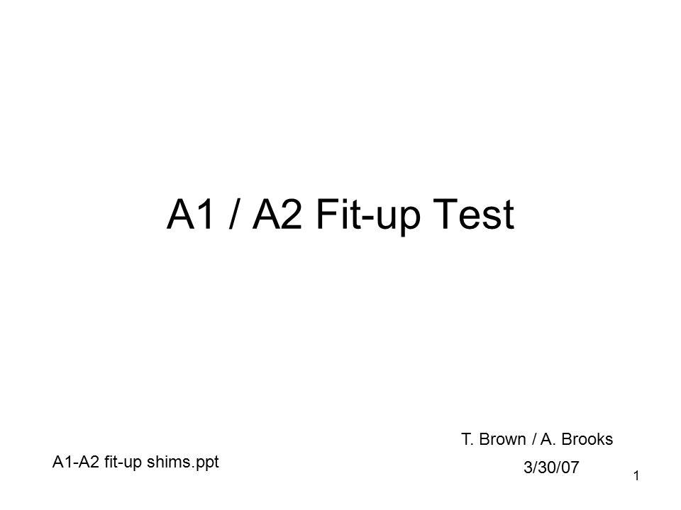 1 A1 / A2 Fit-up Test 3/30/07 T. Brown / A. Brooks A1-A2 fit-up shims.ppt