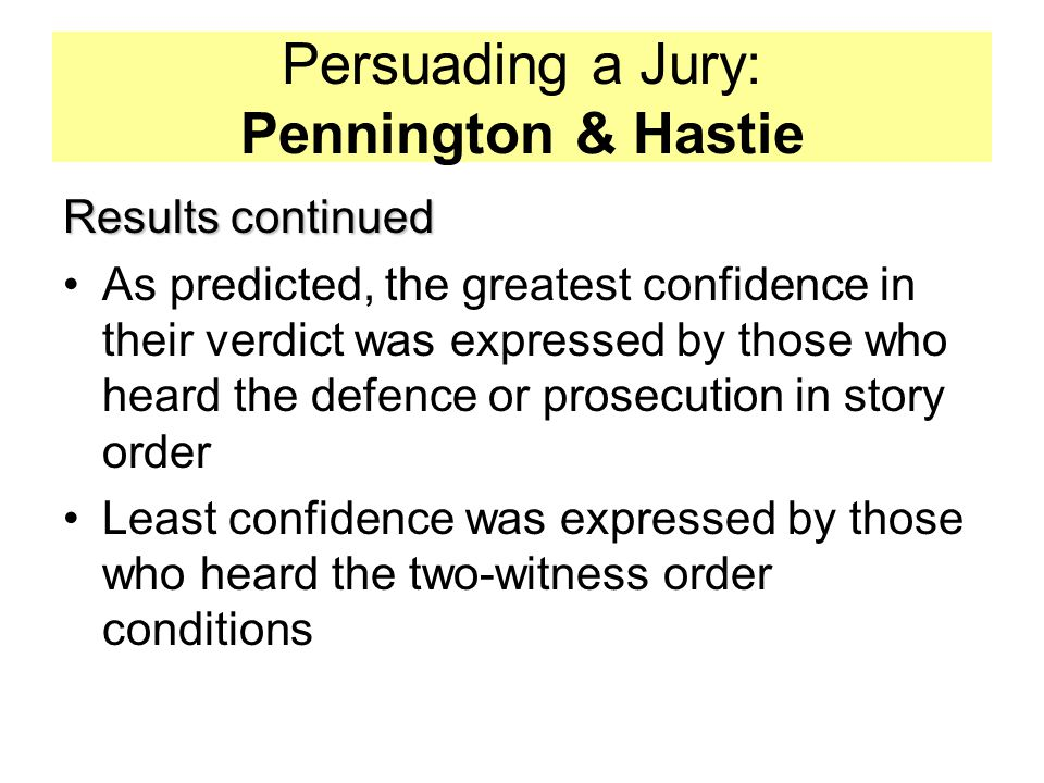 Persuading a Jury: Pennington & Hastie Results continued As predicted, the greatest confidence in their verdict was expressed by those who heard the defence or prosecution in story order Least confidence was expressed by those who heard the two-witness order conditions
