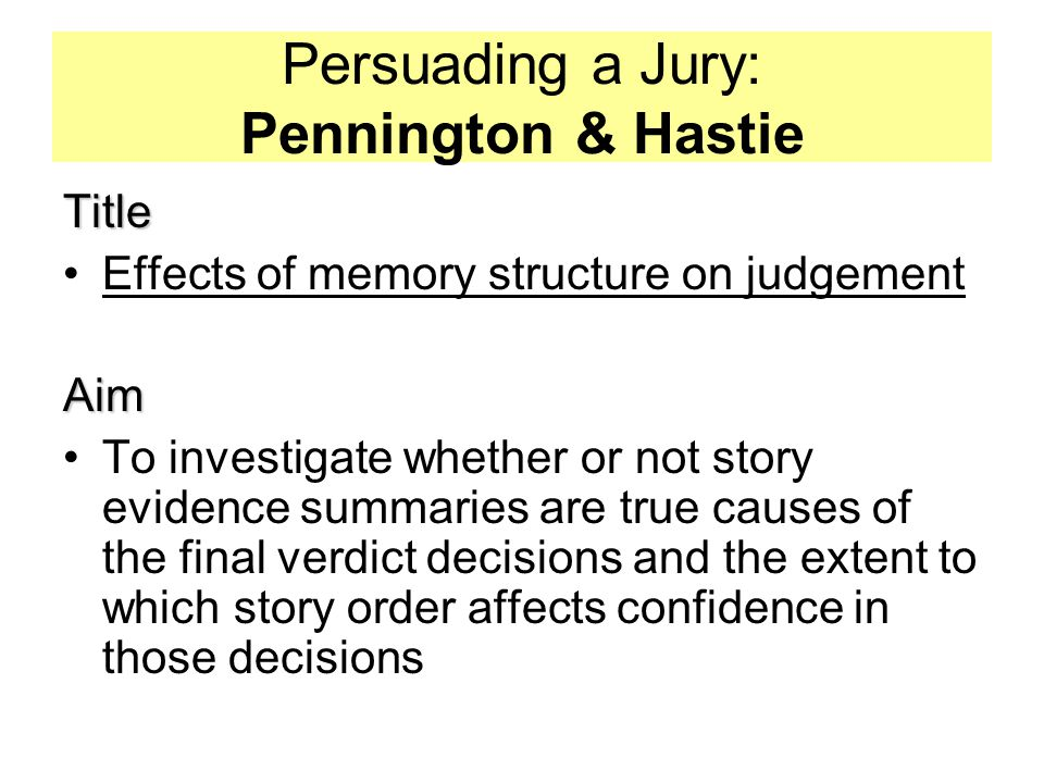 Persuading a Jury: Pennington & Hastie Title Effects of memory structure on judgementAim To investigate whether or not story evidence summaries are true causes of the final verdict decisions and the extent to which story order affects confidence in those decisions