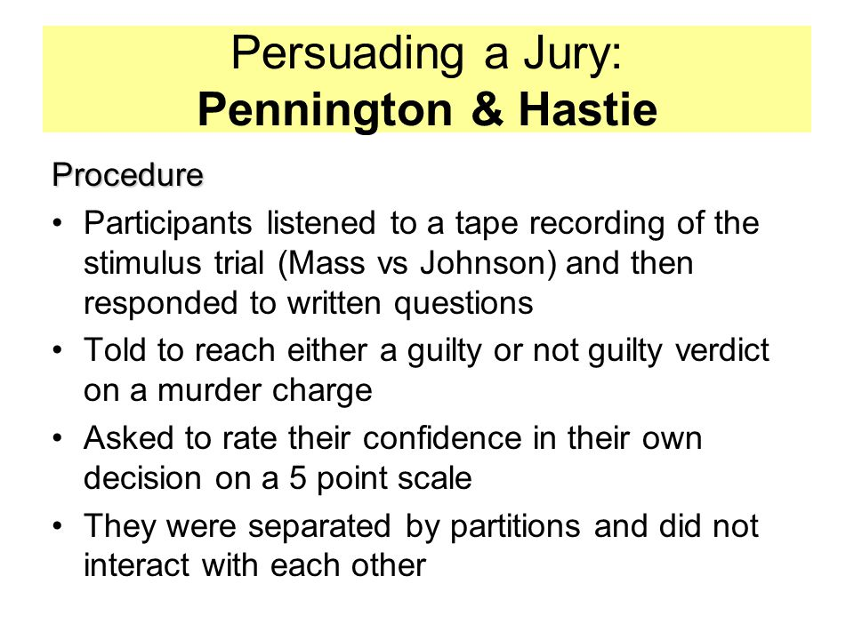 Persuading a Jury: Pennington & Hastie Procedure Participants listened to a tape recording of the stimulus trial (Mass vs Johnson) and then responded to written questions Told to reach either a guilty or not guilty verdict on a murder charge Asked to rate their confidence in their own decision on a 5 point scale They were separated by partitions and did not interact with each other