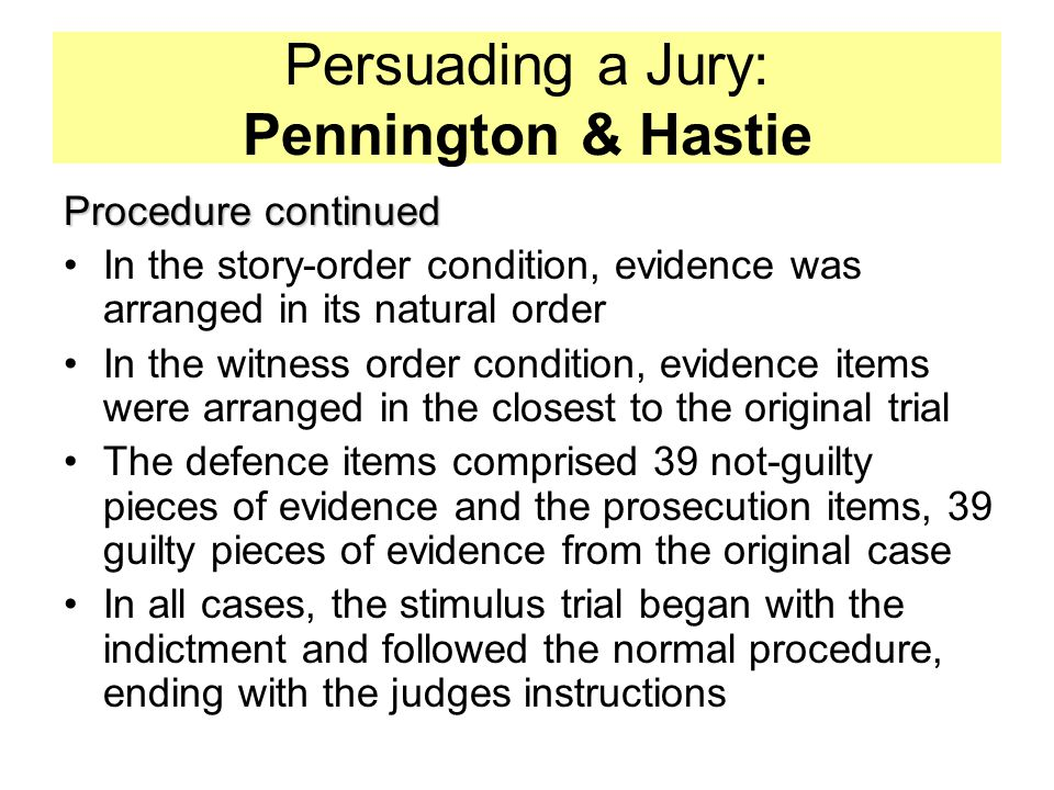 Persuading a Jury: Pennington & Hastie Procedure continued In the story-order condition, evidence was arranged in its natural order In the witness order condition, evidence items were arranged in the closest to the original trial The defence items comprised 39 not-guilty pieces of evidence and the prosecution items, 39 guilty pieces of evidence from the original case In all cases, the stimulus trial began with the indictment and followed the normal procedure, ending with the judges instructions